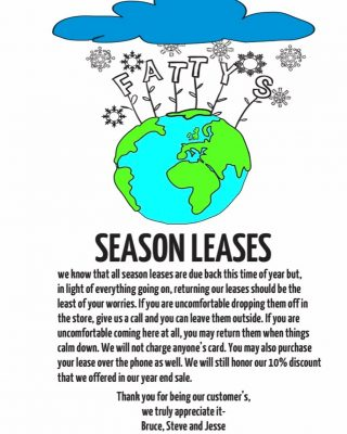 We know that all season leases are due back at this time of year but, in light of everything going on, returning season leases should be the least of your worries. If you're uncomfortable dropping them off in store, give us a call and you can leave them outside. If you're uncomfortable coming here at all, you may return them when things calm down. We will not charge anyone's card. You may also purchase your season lease over the phone as well. We will still honor our 10% discount that we honored in our year end sale. Thank you for being our customers, we truly appreciate it! Bruce, Steve, and Jesse
